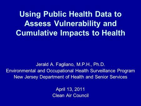 Using Public Health Data to Assess Vulnerability and Cumulative Impacts to Health Jerald A. Fagliano, M.P.H., Ph.D. Environmental and Occupational Health.