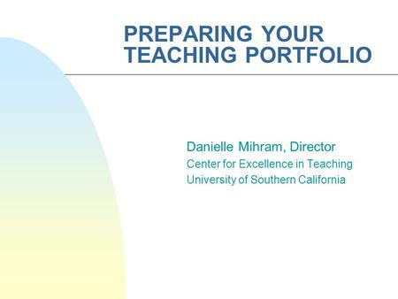 PREPARING YOUR TEACHING PORTFOLIO Danielle Mihram, Director Center for Excellence in Teaching University of Southern California.
