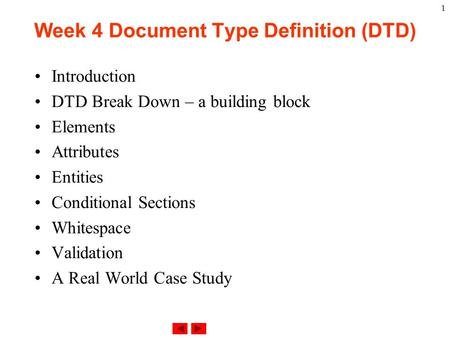 1 Week 4 Document Type Definition (DTD) Introduction DTD Break Down – a building block Elements Attributes Entities Conditional Sections Whitespace Validation.