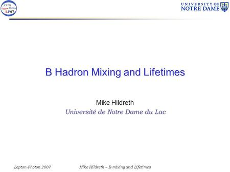 Lepton-Photon 2007Mike Hildreth – B-mixing and Lifetimes B Hadron Mixing and Lifetimes Mike Hildreth Université de Notre Dame du Lac.