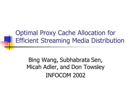Optimal Proxy Cache Allocation for Efficient Streaming Media Distribution Bing Wang, Subhabrata Sen, Micah Adler, and Don Towsley INFOCOM 2002.