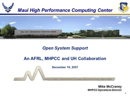 1 Maui High Performance Computing Center Open System Support An AFRL, MHPCC and UH Collaboration December 18, 2007 Mike McCraney MHPCC Operations Director.