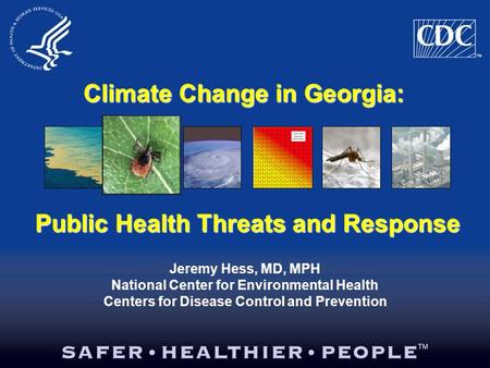 Climate Change in Georgia: Jeremy Hess, MD, MPH National Center for Environmental Health Centers for Disease Control and Prevention Public Health Threats.