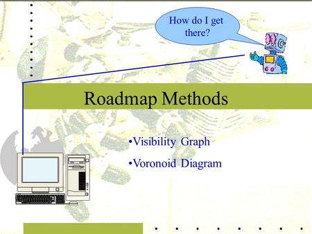 Roadmap Methods How do I get there? Visibility Graph Voronoid Diagram.