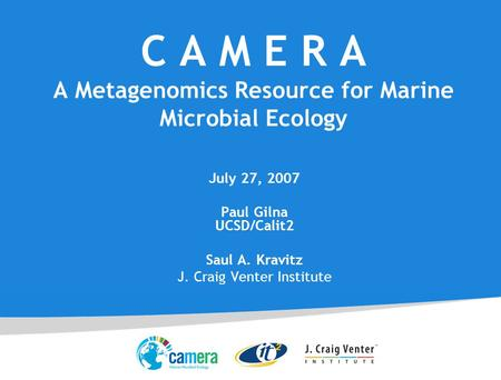 C A M E R A A Metagenomics Resource for Marine Microbial Ecology July 27, 2007 Paul Gilna UCSD/Calit2 Saul A. Kravitz J. Craig Venter Institute.