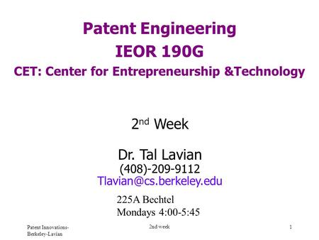 Patent Innovations- Berkeley-Lavian 2nd week 1 Patent Engineering IEOR 190G CET: Center for Entrepreneurship &Technology 2 nd Week Dr. Tal Lavian (408)-209-9112.