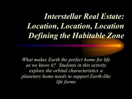 Interstellar Real Estate: Location, Location, Location Defining the Habitable Zone What makes Earth the perfect home for life as we know it? Students in.