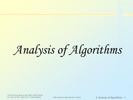 CS3381 Des & Anal of Alg (2001-2002 SemA) City Univ of HK / Dept of CS / Helena Wong 2. Analysis of Algorithms - 1  Analysis.
