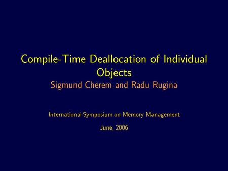 Compile-Time Deallocation of Individual Objects Sigmund Cherem and Radu Rugina International Symposium on Memory Management June, 2006.
