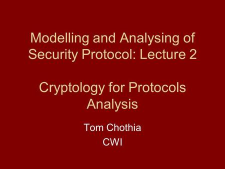 Modelling and Analysing of Security Protocol: Lecture 2 Cryptology for Protocols Analysis Tom Chothia CWI.