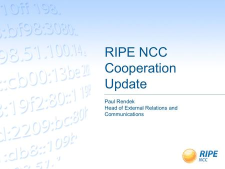 RIPE NCC Cooperation Update Paul Rendek Head of External Relations and Communications.
