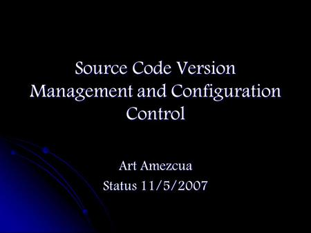 Source Code Version Management and Configuration Control Art Amezcua Status 11/5/2007.