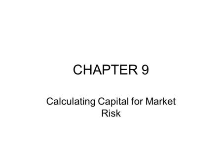 CHAPTER 9 Calculating Capital for Market Risk. INTRODUCTION VaR gives a solid foundation for assessing the amount of capital that should be held by a.