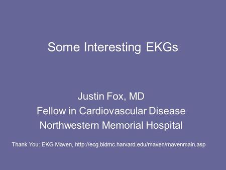 Some Interesting EKGs Justin Fox, MD Fellow in Cardiovascular Disease Northwestern Memorial Hospital Thank You: EKG Maven,