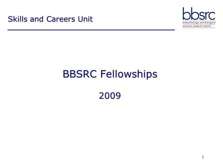 1 BBSRC Fellowships 2009 Skills and Careers Unit.