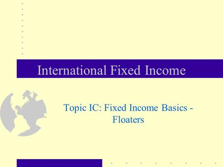 International Fixed Income Topic IC: Fixed Income Basics - Floaters.