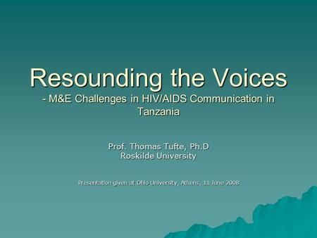 Resounding the Voices - M&E Challenges in HIV/AIDS Communication in Tanzania Prof. Thomas Tufte, Ph.D Roskilde University Presentation given at Ohio University,