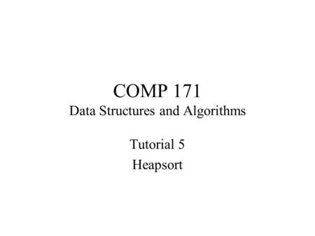 COMP 171 Data Structures and Algorithms Tutorial 5 Heapsort.