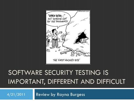SOFTWARE SECURITY TESTING IS IMPORTANT, DIFFERENT AND DIFFICULT Review by Rayna Burgess 4/21/2011.
