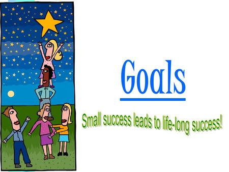 Goals What are goals? Things you aim for that take planning and work. Short term & Long Term Goals.
