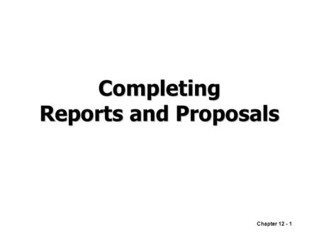 Chapter 12 - 1 Completing Reports and Proposals. Chapter 12 - 2 Finalizing Formal Reports and Proposals RevisingProducing ProofreadingDistributing.