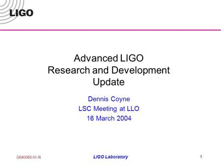 G040065-01-R LIGO Laboratory1 Advanced LIGO Research and Development Update Dennis Coyne LSC Meeting at LLO 16 March 2004.