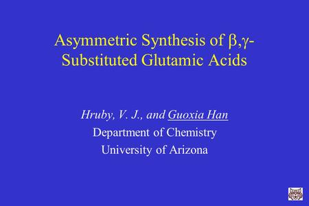 Asymmetric Synthesis of ,  - Substituted Glutamic Acids Hruby, V. J., and Guoxia Han Department of Chemistry University of Arizona.