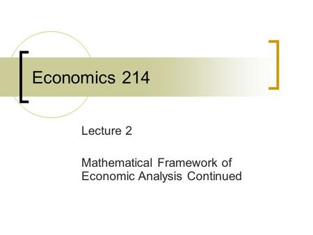Economics 214 Lecture 2 Mathematical Framework of Economic Analysis Continued.