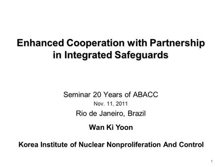 1 Enhanced Cooperation with Partnership in Integrated Safeguards Seminar 20 Years of ABACC Nov. 11, 2011 Rio de Janeiro, Brazil Wan Ki Yoon Korea Institute.