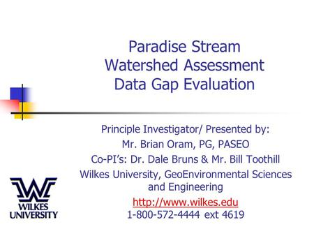 Paradise Stream Watershed Assessment Data Gap Evaluation Principle Investigator/ Presented by: Mr. Brian Oram, PG, PASEO Co-PI's: Dr. Dale Bruns & Mr.