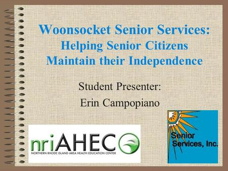Woonsocket Senior Services: Helping Senior Citizens Maintain their Independence Student Presenter: Erin Campopiano.