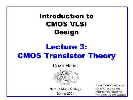 Introduction to CMOS VLSI Design Lecture 3: CMOS Transistor Theory David Harris Harvey Mudd College Spring 2004 from CMOS VLSI Design A Circuits and Systems.