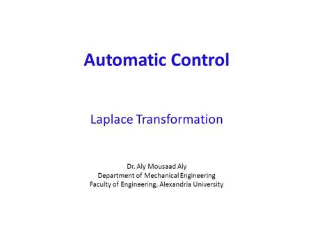 Automatic Control Laplace Transformation Dr. Aly Mousaad Aly Department of Mechanical Engineering Faculty of Engineering, Alexandria University.