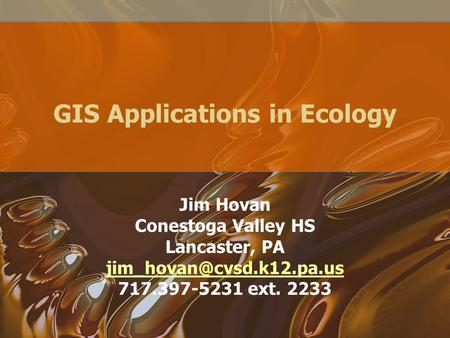 GIS Applications in Ecology Jim Hovan Conestoga Valley HS Lancaster, PA 717.397-5231 ext. 2233.
