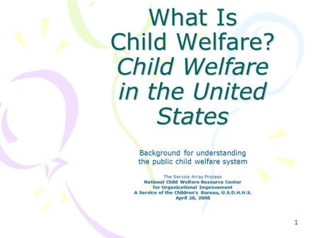 1 What Is Child Welfare? Child Welfare in the United States Background for understanding the public child welfare system The Service Array Process National.