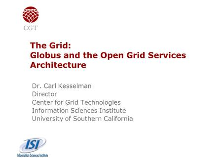 The Grid: Globus and the Open Grid Services Architecture Dr. Carl Kesselman Director Center for Grid Technologies Information Sciences Institute University.