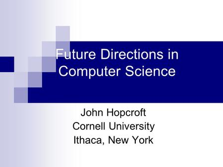 Future Directions in Computer Science John Hopcroft Cornell University Ithaca, New York.