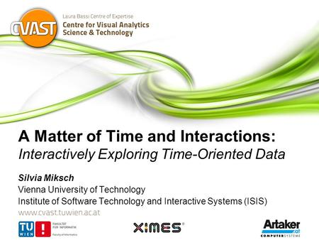 A Matter of Time and Interactions: Interactively Exploring Time-Oriented Data Silvia Miksch Vienna University of Technology Institute of Software Technology.