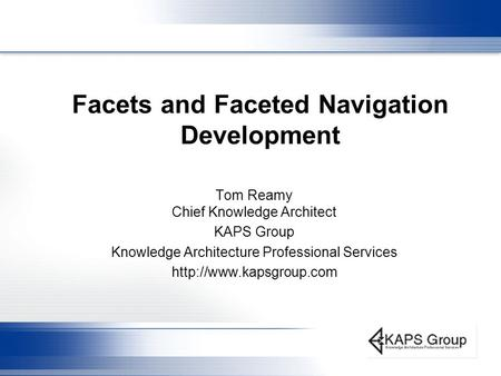 Facets and Faceted Navigation Development Tom Reamy Chief Knowledge Architect KAPS Group Knowledge Architecture Professional Services