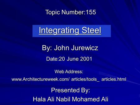 Integrating Steel Presented By: Hala Ali Nabil Mohamed Ali By: John Jurewicz Web Address: www.Architectureweek.com/ articles/tools_ articles.html Topic.