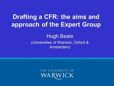 Hugh Beale (Universities of Warwick, Oxford & Amsterdam) Drafting a CFR: the aims and approach of the Expert Group.