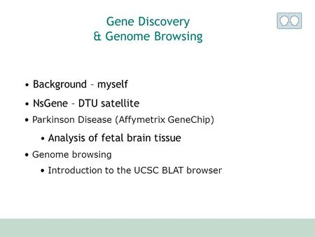 Gene Discovery & Genome Browsing Background – myself NsGene – DTU satellite Parkinson Disease (Affymetrix GeneChip) Analysis of fetal brain tissue Genome.