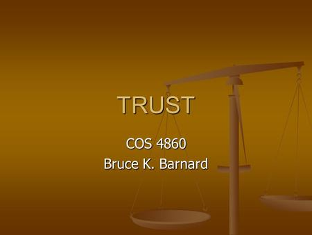 TRUST COS 4860 Bruce K. Barnard. Trust How do you know when you can trust someone? How do you know when you can trust someone?