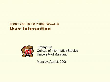 LBSC 796/INFM 718R: Week 9 User Interaction Jimmy Lin College of Information Studies University of Maryland Monday, April 3, 2006.