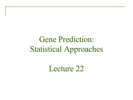 Gene Prediction: Statistical Approaches Lecture 22.
