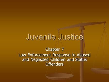 Juvenile Justice Chapter 7 Law Enforcement Response to Abused and Neglected Children and Status Offenders.