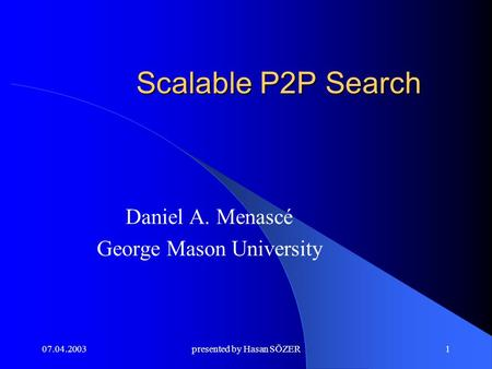07.04.2003presented by Hasan SÖZER1 Scalable P2P Search Daniel A. Menascé George Mason University.