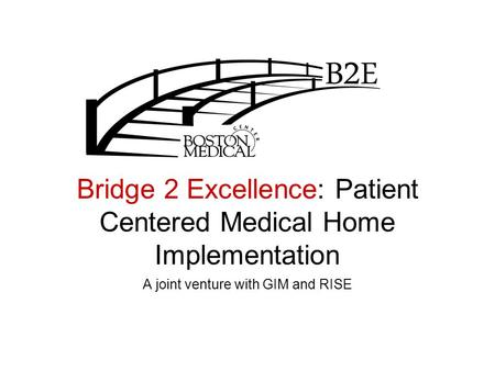 Bridge 2 Excellence: Patient Centered Medical Home Implementation A joint venture with GIM and RISE.