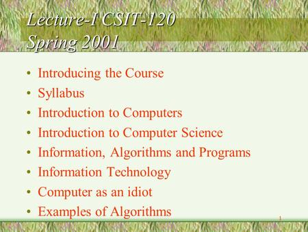 1 Lecture-I CSIT-120 Spring 2001 Introducing the Course Syllabus Introduction to Computers Introduction to Computer Science Information, Algorithms and.