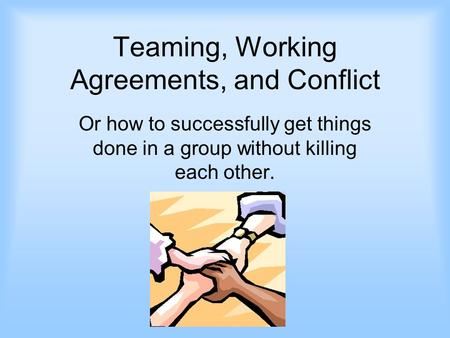 Teaming, Working Agreements, and Conflict Or how to successfully get things done in a group without killing each other.